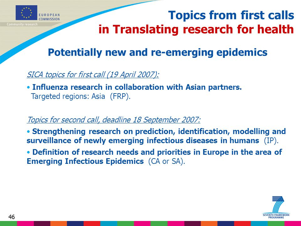 46 Topics from first calls in Translating research for health Potentially new and re-emerging epidemics SICA topics for first call (19 April 2007): Influenza research in collaboration with Asian partners.
