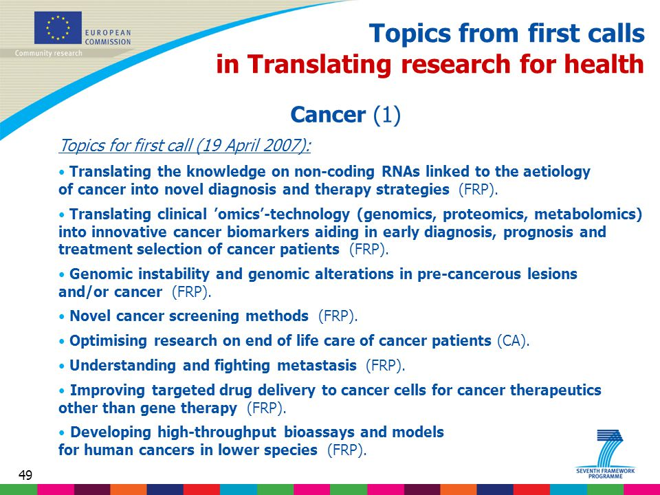 49 Topics from first calls in Translating research for health Cancer (1) Topics for first call (19 April 2007): Translating the knowledge on non-coding RNAs linked to the aetiology of cancer into novel diagnosis and therapy strategies (FRP).