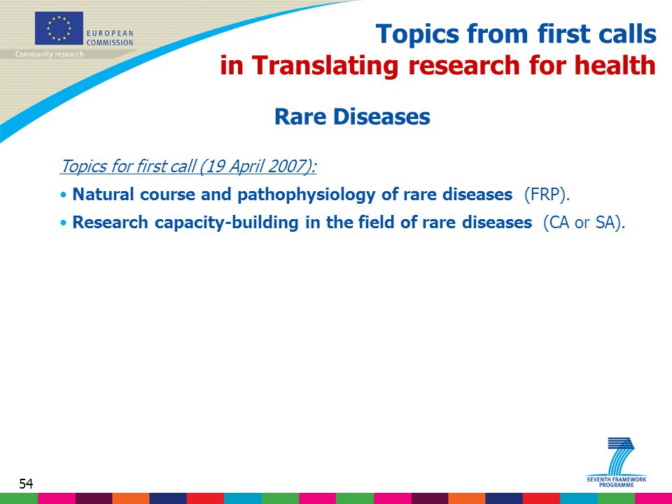 54 Topics from first calls in Translating research for health Rare Diseases Topics for first call (19 April 2007): Natural course and pathophysiology