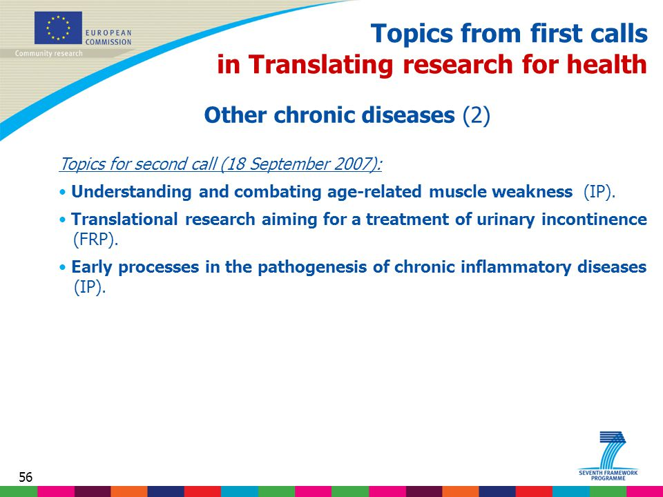 56 Topics from first calls in Translating research for health Other chronic diseases (2) Topics for second call (18 September 2007): Understanding and combating age-related muscle weakness (IP).