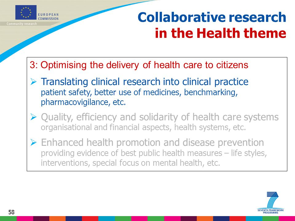58 Collaborative research in the Health theme 3: Optimising the delivery of health care to citizens  Translating clinical research into clinical practice patient safety, better use of medicines, benchmarking, pharmacovigilance, etc.