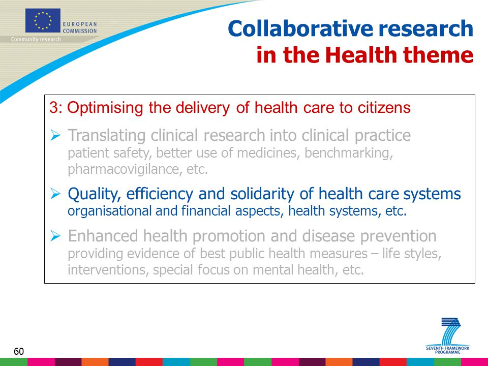 60 Collaborative research in the Health theme 3: Optimising the delivery of health care to citizens  Translating clinical research into clinical practice patient safety, better use of medicines, benchmarking, pharmacovigilance, etc.