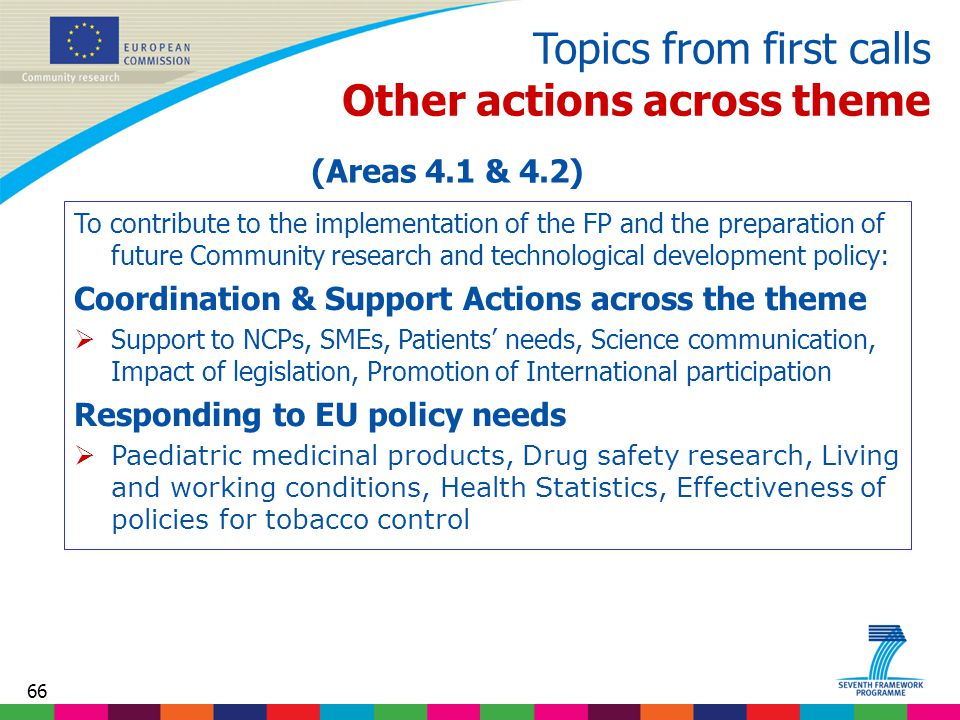 66 Topics from first calls Other actions across theme To contribute to the implementation of the FP and the preparation of future Community research and technological development policy: Coordination & Support Actions across the theme  Support to NCPs, SMEs, Patients' needs, Science communication, Impact of legislation, Promotion of International participation Responding to EU policy needs  Paediatric medicinal products, Drug safety research, Living and working conditions, Health Statistics, Effectiveness of policies for tobacco control (Areas 4.1 & 4.2)