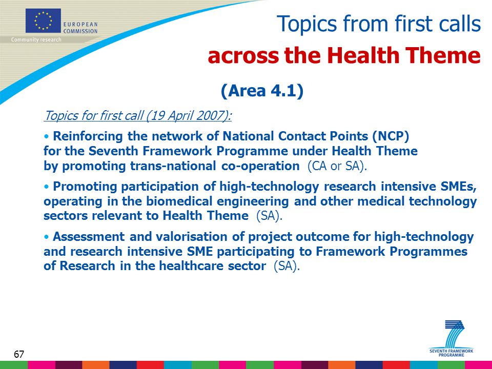67 Topics from first calls across the Health Theme (Area 4.1) Topics for first call (19 April 2007): Reinforcing the network of National Contact Points (NCP) for the Seventh Framework Programme under Health Theme by promoting trans-national co-operation (CA or SA).