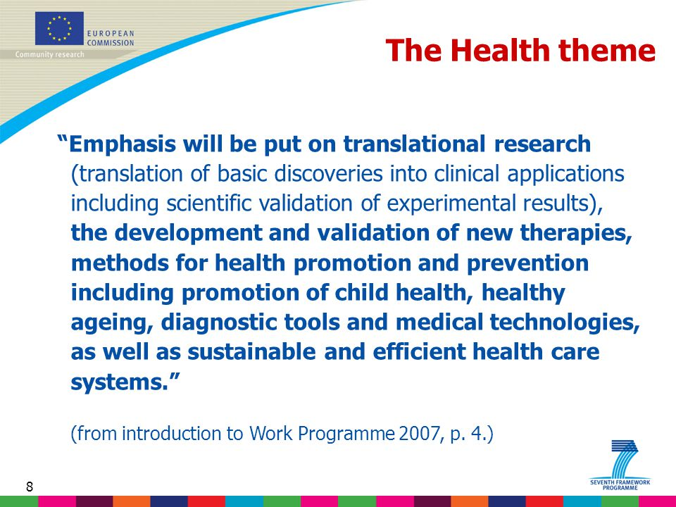 8 The Health theme Emphasis will be put on translational research (translation of basic discoveries into clinical applications including scientific validation of experimental results), the development and validation of new therapies, methods for health promotion and prevention including promotion of child health, healthy ageing, diagnostic tools and medical technologies, as well as sustainable and efficient health care systems. (from introduction to Work Programme 2007, p.