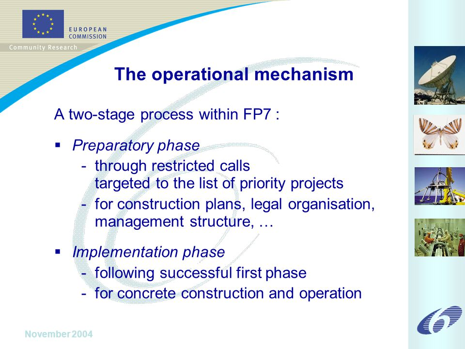 November 2004 The operational mechanism A two-stage process within FP7 :  Preparatory phase - through restricted calls targeted to the list of priority projects - for construction plans, legal organisation, management structure, …  Implementation phase - following successful first phase - for concrete construction and operation