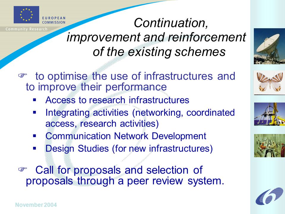 November 2004 Continuation, improvement and reinforcement of the existing schemes  to optimise the use of infrastructures and to improve their performance  Access to research infrastructures  Integrating activities (networking, coordinated access, research activities)  Communication Network Development  Design Studies (for new infrastructures)  Call for proposals and selection of proposals through a peer review system.
