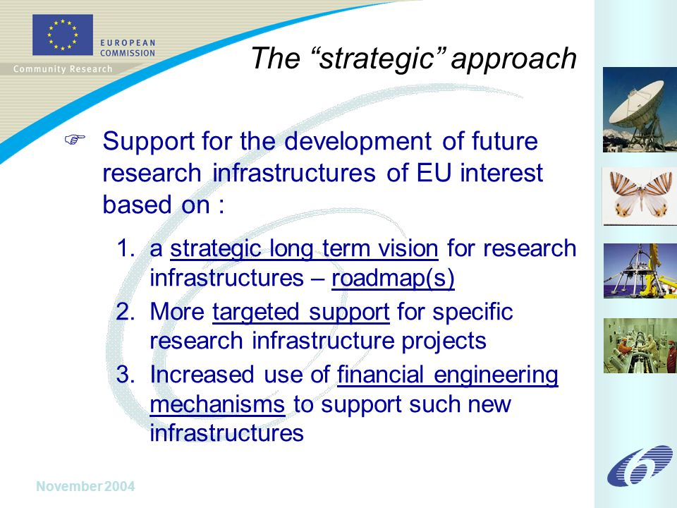 November 2004 The strategic approach  Support for the development of future research infrastructures of EU interest based on : 1.a strategic long term vision for research infrastructures – roadmap(s) 2.More targeted support for specific research infrastructure projects 3.Increased use of financial engineering mechanisms to support such new infrastructures