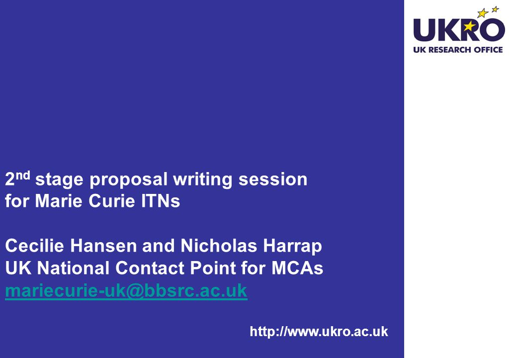http://www.ukro.ac.uk 2 nd stage proposal writing session for Marie Curie ITNs Cecilie Hansen and Nicholas Harrap UK National Contact Point for MCAs mariecurie-uk@bbsrc.ac.uk mariecurie-uk@bbsrc.ac.uk