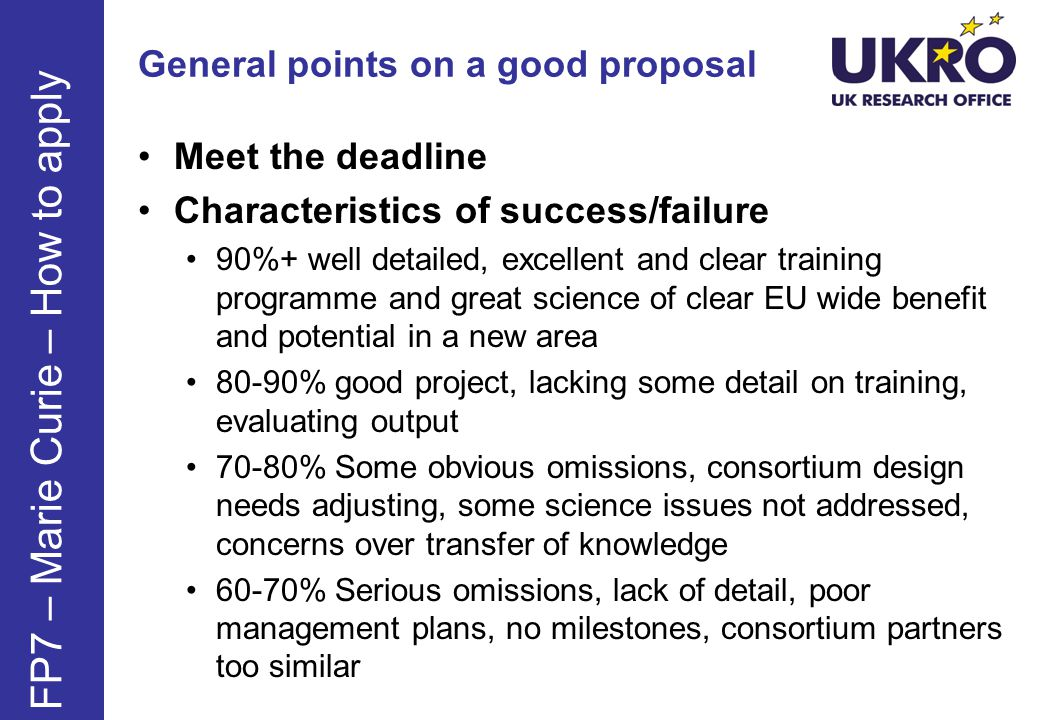 General points on a good proposal Meet the deadline Characteristics of success/failure 90%+ well detailed, excellent and clear training programme and great science of clear EU wide benefit and potential in a new area 80-90% good project, lacking some detail on training, evaluating output 70-80% Some obvious omissions, consortium design needs adjusting, some science issues not addressed, concerns over transfer of knowledge 60-70% Serious omissions, lack of detail, poor management plans, no milestones, consortium partners too similar FP7 – Marie Curie – How to apply