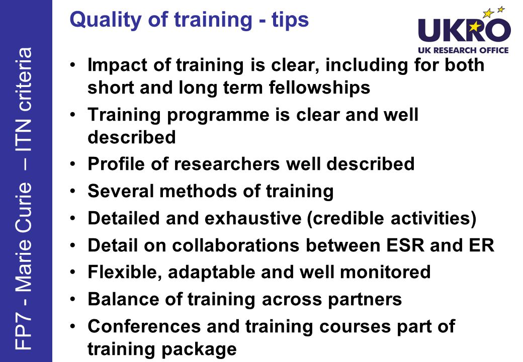 Quality of training - tips Impact of training is clear, including for both short and long term fellowships Training programme is clear and well described Profile of researchers well described Several methods of training Detailed and exhaustive (credible activities) Detail on collaborations between ESR and ER Flexible, adaptable and well monitored Balance of training across partners Conferences and training courses part of training package FP7 - Marie Curie – ITN criteria