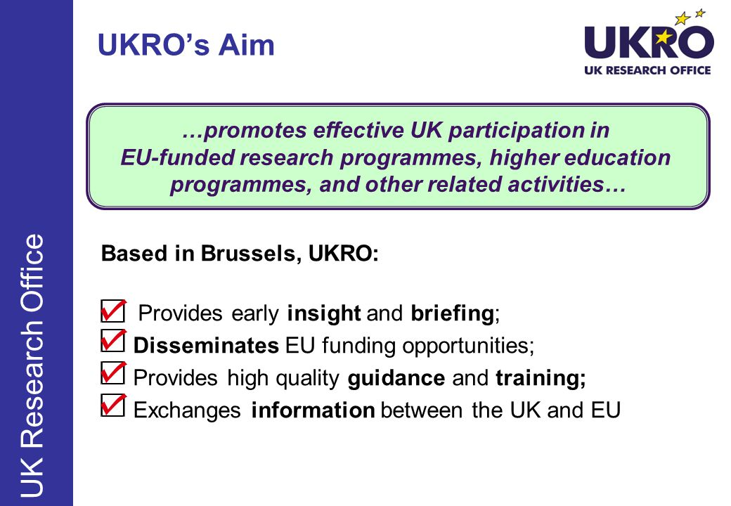 …promotes effective UK participation in EU-funded research programmes, higher education programmes, and other related activities… UKRO's Aim Based in Brussels, UKRO: Provides early insight and briefing; Disseminates EU funding opportunities; Provides high quality guidance and training; Exchanges information between the UK and EU