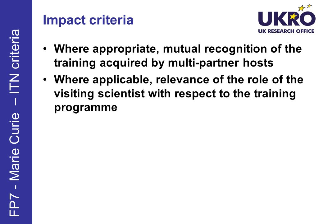 Impact criteria Where appropriate, mutual recognition of the training acquired by multi-partner hosts Where applicable, relevance of the role of the visiting scientist with respect to the training programme FP7 - Marie Curie – ITN criteria