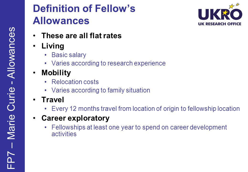 Definition of Fellow's Allowances These are all flat rates Living Basic salary Varies according to research experience Mobility Relocation costs Varies according to family situation Travel Every 12 months travel from location of origin to fellowship location Career exploratory Fellowships at least one year to spend on career development activities FP7 – Marie Curie - Allowances