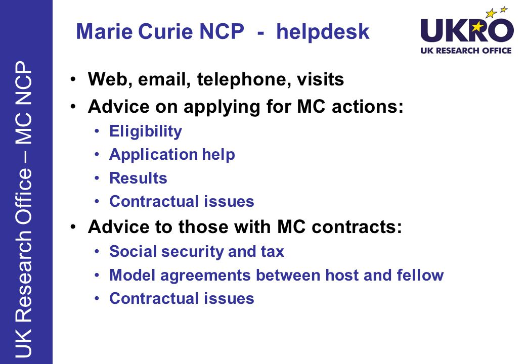 Marie Curie NCP - helpdesk Web, email, telephone, visits Advice on applying for MC actions: Eligibility Application help Results Contractual issues Advice to those with MC contracts: Social security and tax Model agreements between host and fellow Contractual issues UK Research Office – MC NCP