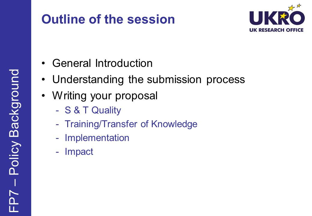 Outline of the session General Introduction Understanding the submission process Writing your proposal -S & T Quality -Training/Transfer of Knowledge -Implementation -Impact FP7 – Policy Background