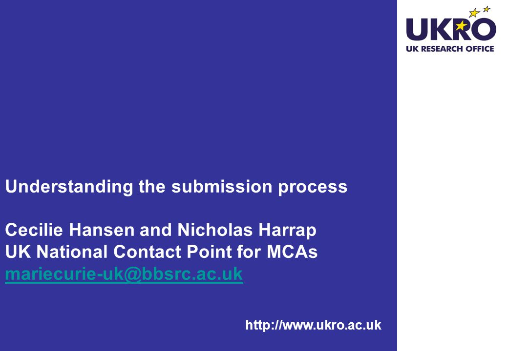 http://www.ukro.ac.uk Understanding the submission process Cecilie Hansen and Nicholas Harrap UK National Contact Point for MCAs mariecurie-uk@bbsrc.ac.uk mariecurie-uk@bbsrc.ac.uk