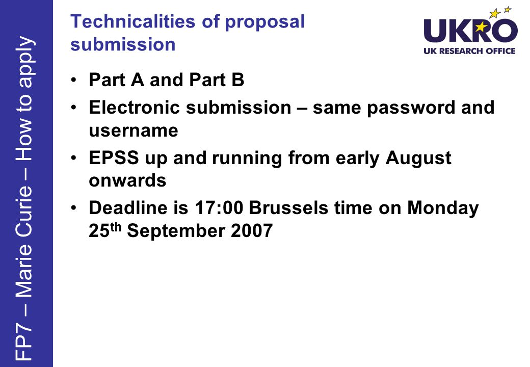 Technicalities of proposal submission Part A and Part B Electronic submission – same password and username EPSS up and running from early August onwards Deadline is 17:00 Brussels time on Monday 25 th September 2007 FP7 – Marie Curie – How to apply