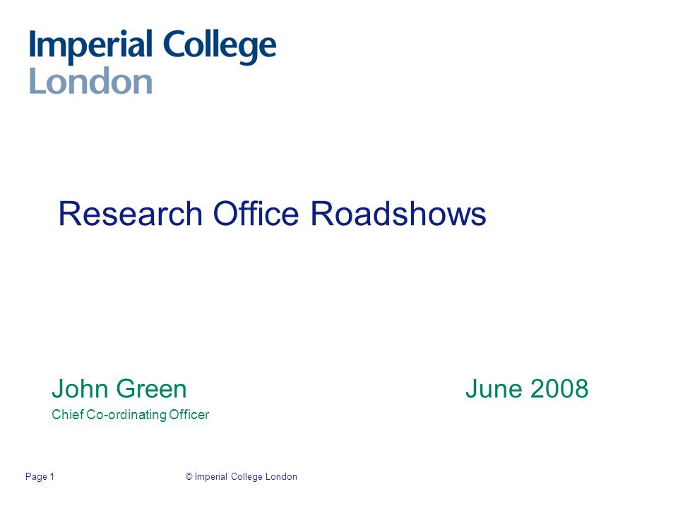 © Imperial College LondonPage 1 Research Office Roadshows John Green June 2008 Chief Co-ordinating Officer