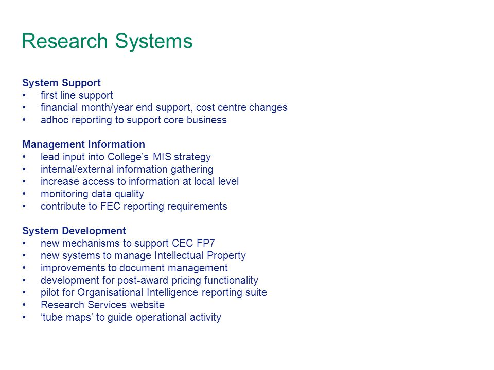 Research Systems System Support first line support financial month/year end support, cost centre changes adhoc reporting to support core business Management Information lead input into College's MIS strategy internal/external information gathering increase access to information at local level monitoring data quality contribute to FEC reporting requirements System Development new mechanisms to support CEC FP7 new systems to manage Intellectual Property improvements to document management development for post-award pricing functionality pilot for Organisational Intelligence reporting suite Research Services website 'tube maps' to guide operational activity