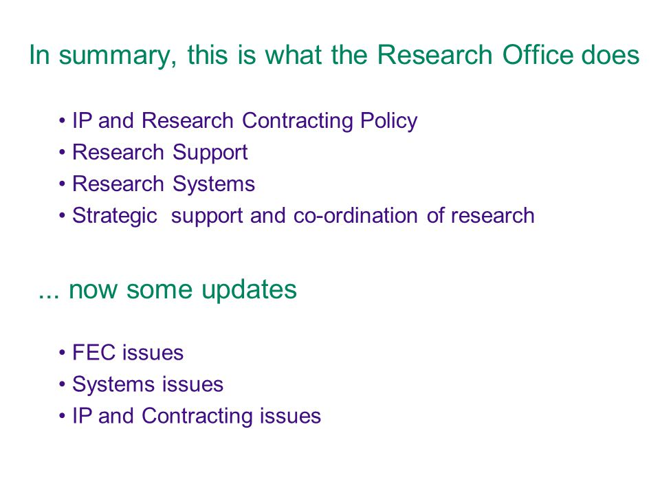 In summary, this is what the Research Office does IP and Research Contracting Policy Research Support Research Systems Strategic support and co-ordination of research FEC issues Systems issues IP and Contracting issues...