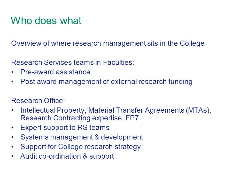 Who does what Overview of where research management sits in the College Research Services teams in Faculties: Pre-award assistance Post award management of external research funding Research Office: Intellectual Property, Material Transfer Agreements (MTAs), Research Contracting expertise, FP7 Expert support to RS teams Systems management & development Support for College research strategy Audit co-ordination & support