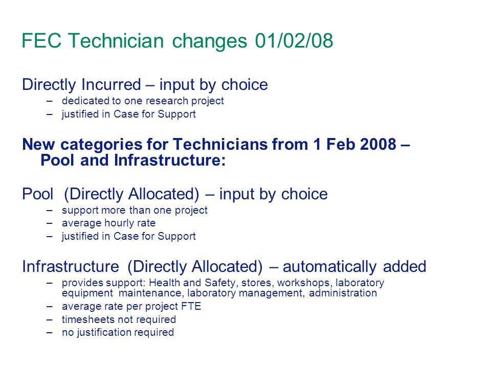 FEC Technician changes 01/02/08 Directly Incurred – input by choice –dedicated to one research project –justified in Case for Support New categories for Technicians from 1 Feb 2008 – Pool and Infrastructure: Pool (Directly Allocated) – input by choice –support more than one project –average hourly rate –justified in Case for Support Infrastructure (Directly Allocated) – automatically added –provides support: Health and Safety, stores, workshops, laboratory equipment maintenance, laboratory management, administration –average rate per project FTE –timesheets not required –no justification required