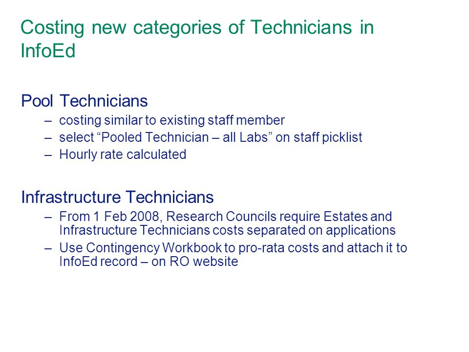Costing new categories of Technicians in InfoEd Pool Technicians –costing similar to existing staff member –select Pooled Technician – all Labs on staff picklist –Hourly rate calculated Infrastructure Technicians –From 1 Feb 2008, Research Councils require Estates and Infrastructure Technicians costs separated on applications –Use Contingency Workbook to pro-rata costs and attach it to InfoEd record – on RO website