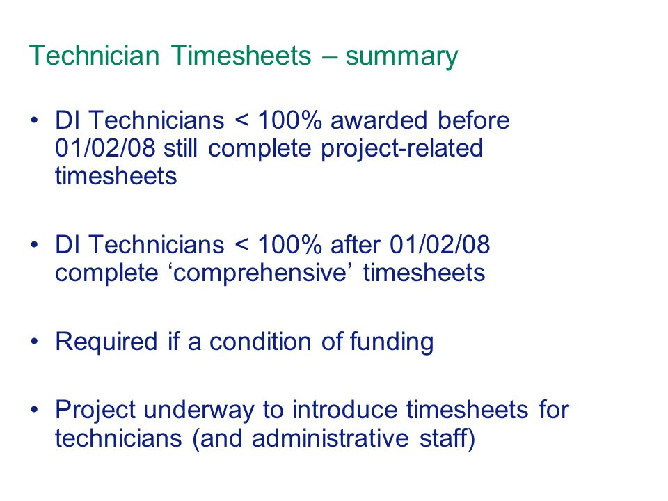 Technician Timesheets – summary DI Technicians < 100% awarded before 01/02/08 still complete project-related timesheets DI Technicians < 100% after 01/02/08 complete 'comprehensive' timesheets Required if a condition of funding Project underway to introduce timesheets for technicians (and administrative staff)