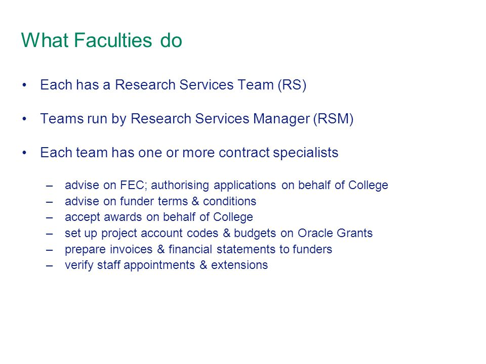 What Faculties do Each has a Research Services Team (RS) Teams run by Research Services Manager (RSM) Each team has one or more contract specialists – advise on FEC; authorising applications on behalf of College – advise on funder terms & conditions – accept awards on behalf of College – set up project account codes & budgets on Oracle Grants – prepare invoices & financial statements to funders – verify staff appointments & extensions