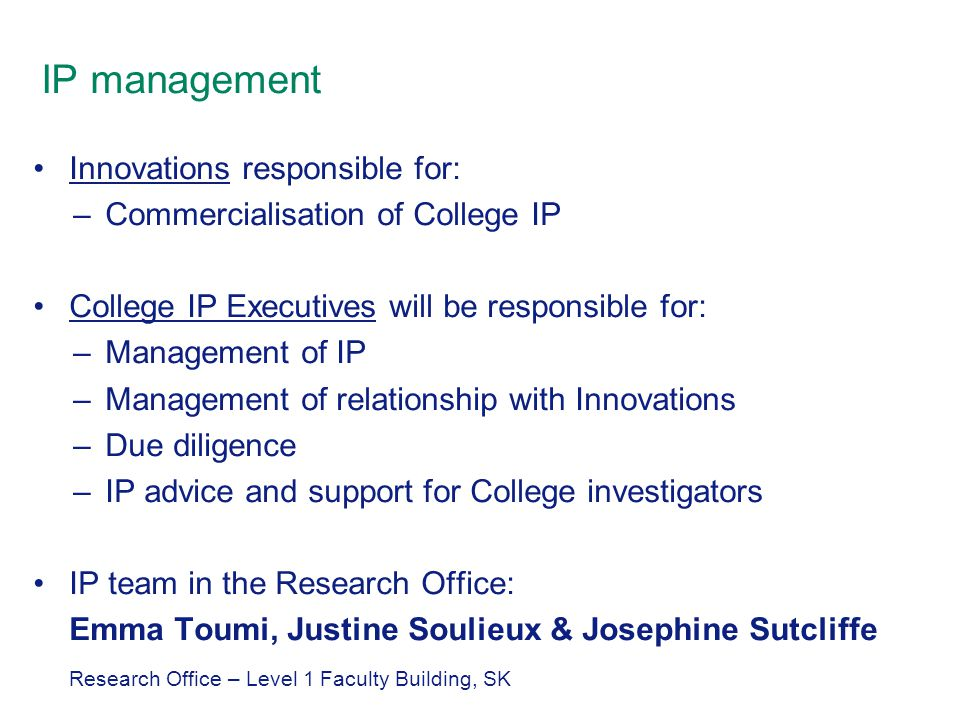 IP management Innovations responsible for: –Commercialisation of College IP College IP Executives will be responsible for: –Management of IP –Management of relationship with Innovations –Due diligence –IP advice and support for College investigators IP team in the Research Office: Emma Toumi, Justine Soulieux & Josephine Sutcliffe Research Office – Level 1 Faculty Building, SK