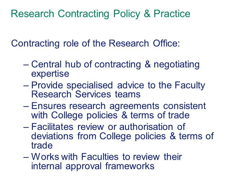 Research Contracting Policy & Practice Contracting role of the Research Office: –Central hub of contracting & negotiating expertise –Provide specialised advice to the Faculty Research Services teams –Ensures research agreements consistent with College policies & terms of trade –Facilitates review or authorisation of deviations from College policies & terms of trade –Works with Faculties to review their internal approval frameworks