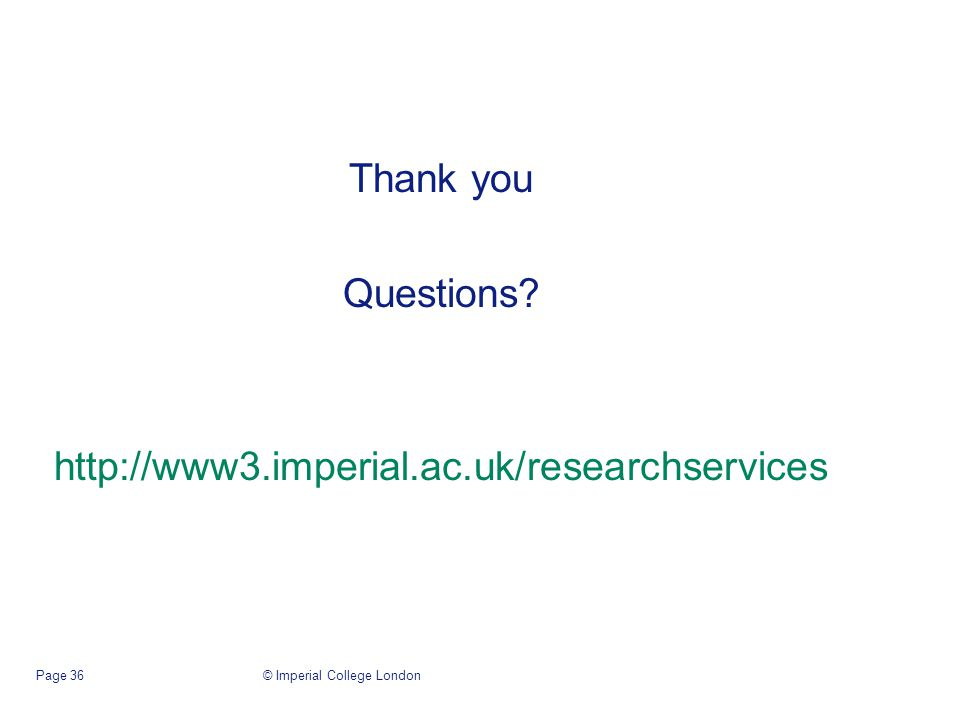 Thank you Questions http://www3.imperial.ac.uk/researchservices © Imperial College LondonPage 36