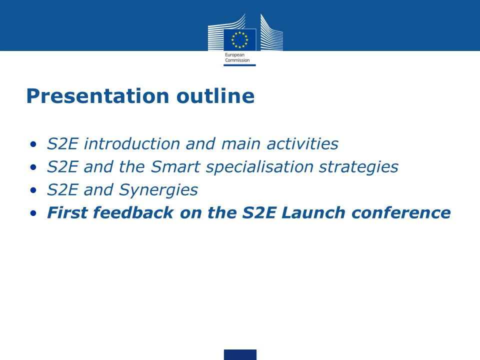 Presentation outline S2E introduction and main activities S2E and the Smart specialisation strategies S2E and Synergies First feedback on the S2E Launch conference