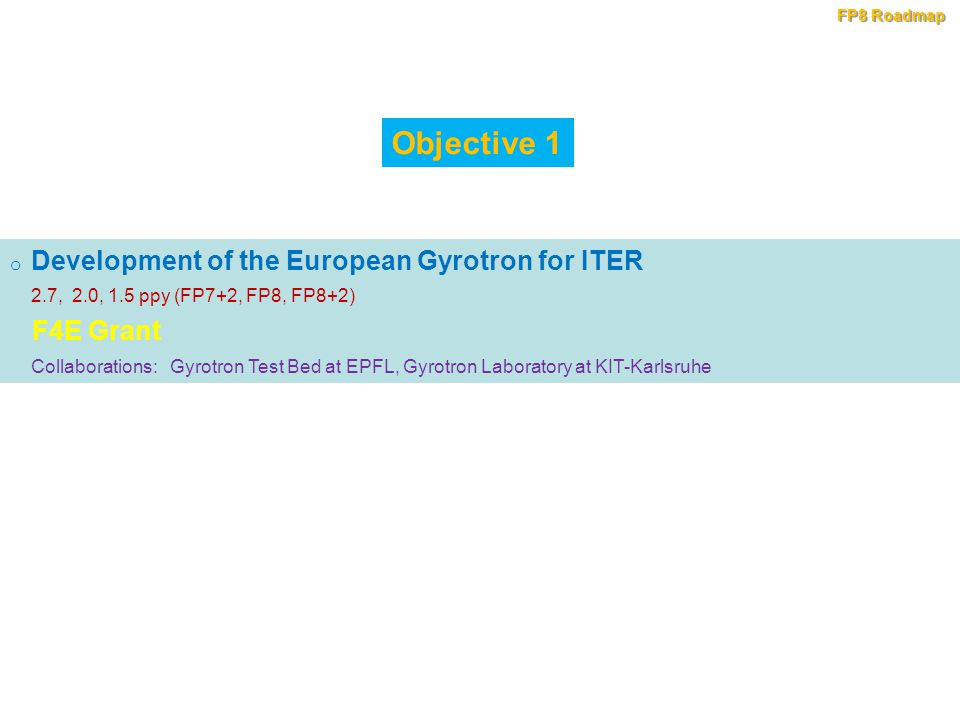 o Development of the European Gyrotron for ITER 2.7, 2.0, 1.5 ppy (FP7+2, FP8, FP8+2) F4E Grant Collaborations: Gyrotron Test Bed at EPFL, Gyrotron Laboratory at KIT-Karlsruhe Objective 1 FP8 Roadmap