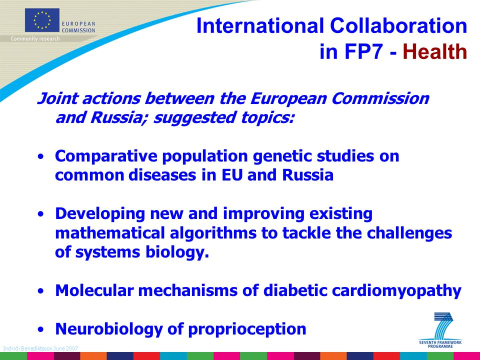 Indridi Benediktsson June 2007 International Collaboration in FP7 - Health Joint actions between the European Commission and Russia; suggested topics: Comparative population genetic studies on common diseases in EU and Russia Developing new and improving existing mathematical algorithms to tackle the challenges of systems biology.