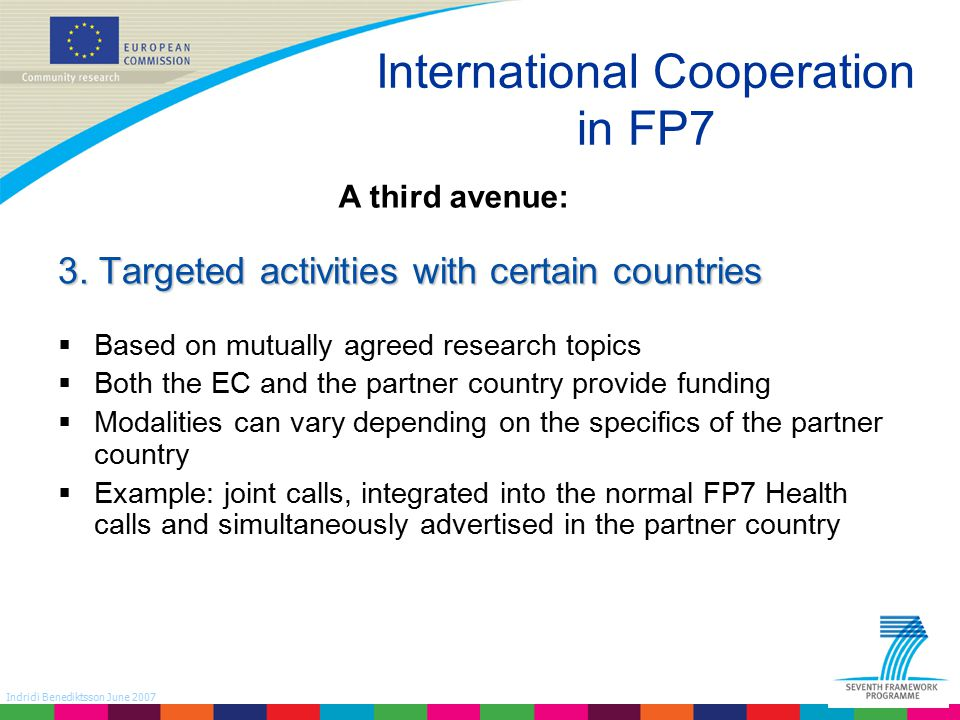 Indridi Benediktsson June 2007 International Cooperation in FP7 Health Programme level cooperation In large scale projects where tasks can be divided  Funding agencies and scientists design the Meta -project  Each agency issues calls according to own rules  Projects are funded and required to work together  Otherwise no contractual link  e.g.
