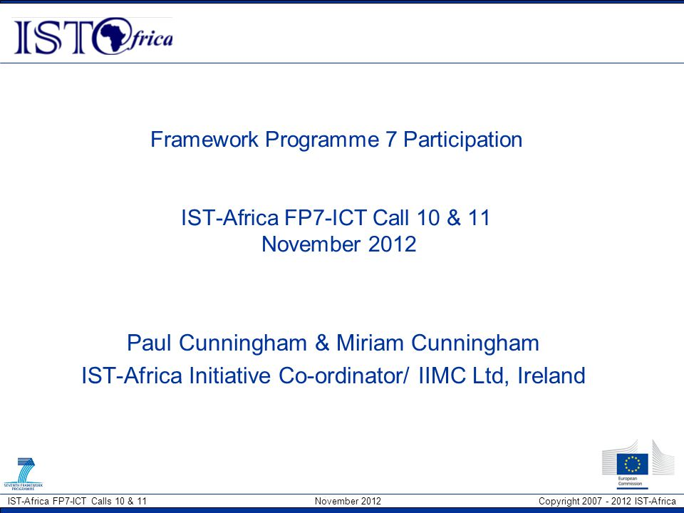 IST-Africa FP7-ICT Calls 10 & 11 November 2012 Copyright 2007 - 2012 IST-Africa Large Scale Integrating Projects (IPs) Focused on objective-driven research Designed to produce new knowledge in a specific thematic area & achieve ambitious objectives through integration, critical mass IPs encompass wide variety of activities –Research and Technological Development – beyond state-of-the-art –Demonstration activities to prove viability of new technologies –Technology transfer or take up activities –Training and Dissemination –Knowledge management and exploitation –Management activities IPs should comprise of –coherent set of activities and –appropriate management structure