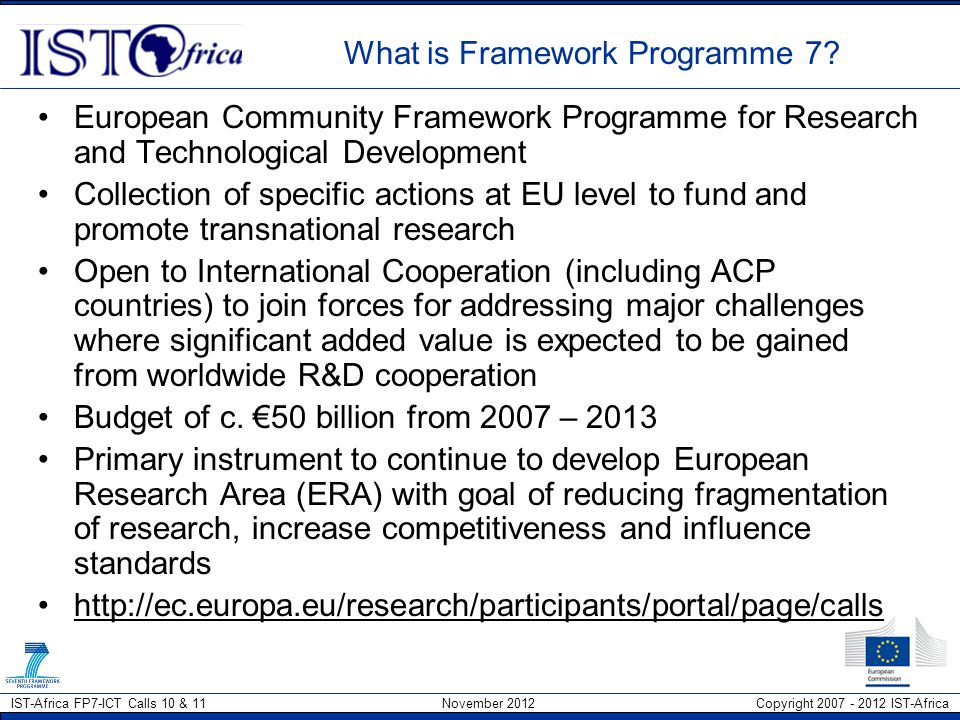 IST-Africa FP7-ICT Calls 10 & 11 November 2012 Copyright 2007 - 2012 IST-Africa International Consortium Need to identify European partners that you wish to work with in the long term to justify investment building a relationship –Start with organisations that you have already meet (through participation at workshops and conferences) or have cooperative agreement in place with –Ask International Cooperation Dept for list of organisations with whom the University has MoU's in place –As part of general research, look at projects previously funded in thematic areas of interest.