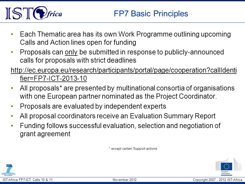 IST-Africa FP7-ICT Calls 10 & 11 November 2012 Copyright 2007 - 2012 IST-Africa Proposal Part B (IPs & STREPs) Section 1: Scientific and/or technical quality (recomm length 20 pages) –1.1 Concept and objectives –1.2 Progress beyond the state-of-the-art –1.3 S/T methodology and associated work plan, which includes Gantt chart, Work package list (template 1.3a), Deliverables list (template 1.3b), Description of each work package, and summary (template 1.3c), Summary effort table (template 1.3d), List of milestones (template 1.3e), Pert chart Section 2.