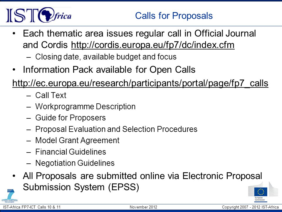 IST-Africa FP7-ICT Calls 10 & 11 November 2012 Copyright 2007 - 2012 IST-Africa Upcoming Calls under FP7-ICT To access Call Documentation, please visit http://ec.europa.eu/research/participants/portal/page/fp7_calls Work Programme for FP7-ICT for 2012 - 2013 http://www.ist-africa.org/home/files/32767_Cooperation_WorkProgramme_2013.pdf FP7-ICT Call 10 – Opened July 2012 with a closing date of 15 January 2013 FP7-ICT Call 11 – Opened 18 September 2012 with a closing date of 16 April 2013