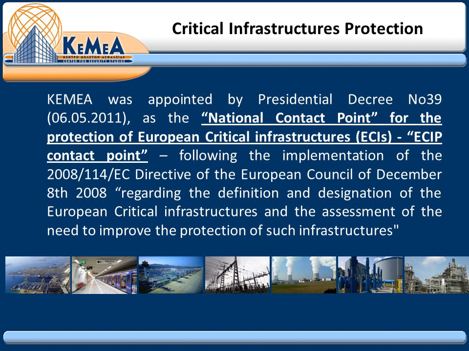 KEMEA was appointed by Presidential Decree No39 (06.05.2011), as the National Contact Point for the protection of European Critical infrastructures (ECIs) - ECIP contact point – following the implementation of the 2008/114/EC Directive of the European Council of December 8th 2008 regarding the definition and designation of the European Critical infrastructures and the assessment of the need to improve the protection of such infrastructures Critical Infrastructures Protection