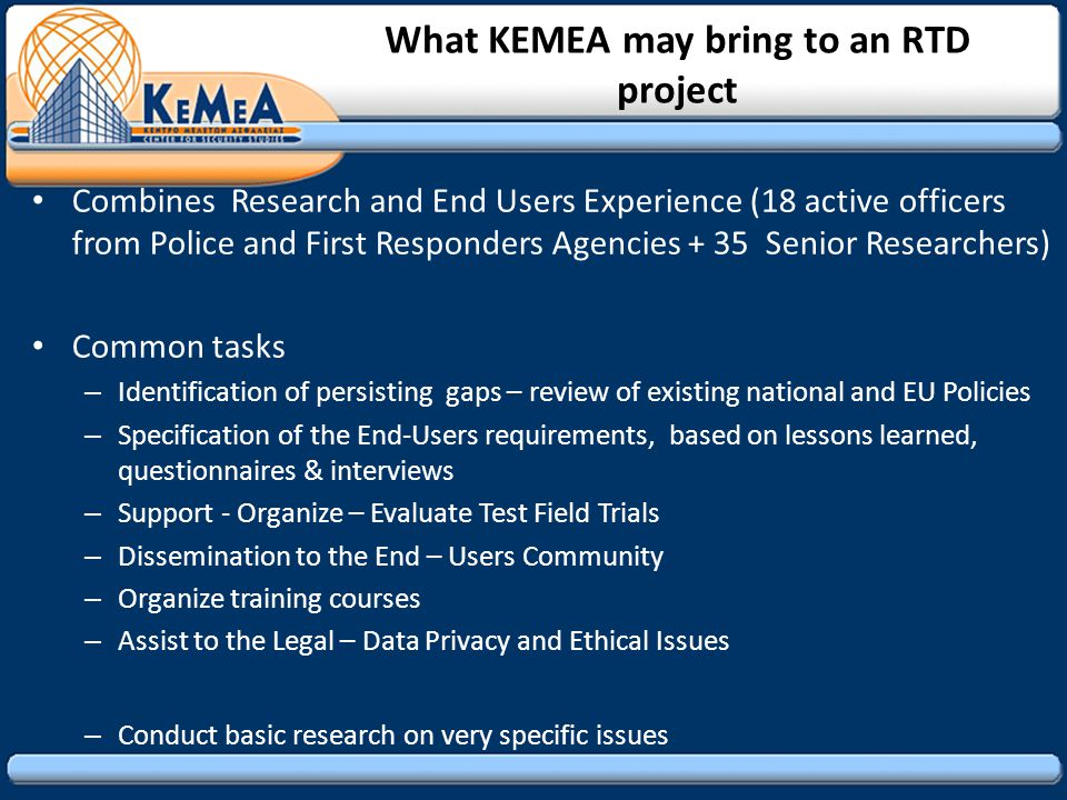 What KEMEA may bring to an RTD project Combines Research and End Users Experience (18 active officers from Police and First Responders Agencies + 35 Senior Researchers) Common tasks – Identification of persisting gaps – review of existing national and EU Policies – Specification of the End-Users requirements, based on lessons learned, questionnaires & interviews – Support - Organize – Evaluate Test Field Trials – Dissemination to the End – Users Community – Organize training courses – Assist to the Legal – Data Privacy and Ethical Issues – Conduct basic research on very specific issues