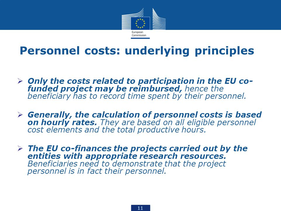 11 Personnel costs: underlying principles  Only the costs related to participation in the EU co- funded project may be reimbursed, hence the beneficiary has to record time spent by their personnel.