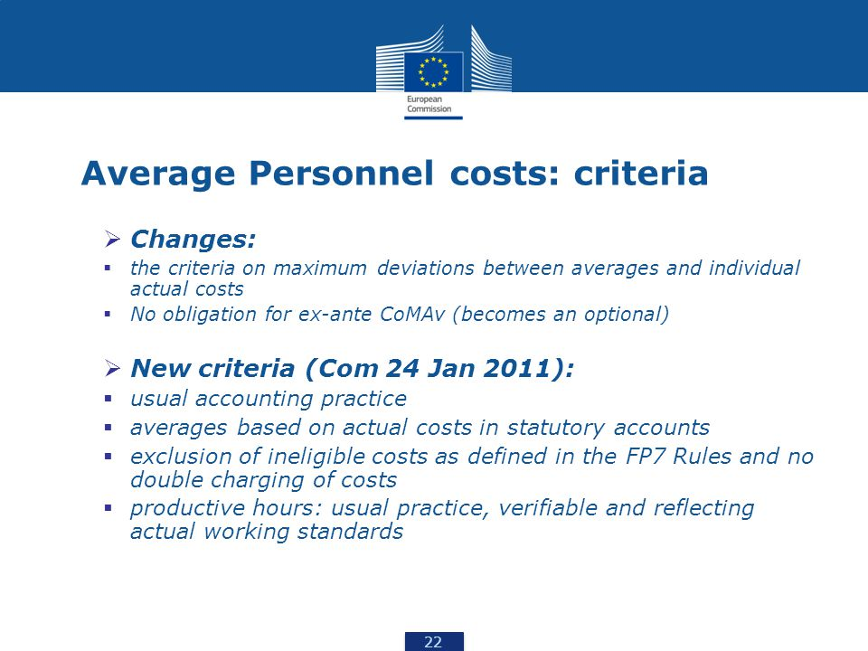 22 Average Personnel costs: criteria  Changes:  the criteria on maximum deviations between averages and individual actual costs  No obligation for ex-ante CoMAv (becomes an optional)  New criteria (Com 24 Jan 2011):  usual accounting practice  averages based on actual costs in statutory accounts  exclusion of ineligible costs as defined in the FP7 Rules and no double charging of costs  productive hours: usual practice, verifiable and reflecting actual working standards