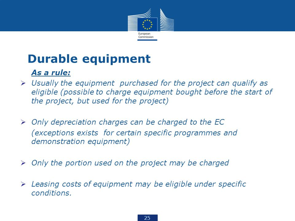 25 Durable equipment As a rule:  Usually the equipment purchased for the project can qualify as eligible (possible to charge equipment bought before the start of the project, but used for the project)  Only depreciation charges can be charged to the EC (exceptions exists for certain specific programmes and demonstration equipment)  Only the portion used on the project may be charged  Leasing costs of equipment may be eligible under specific conditions.