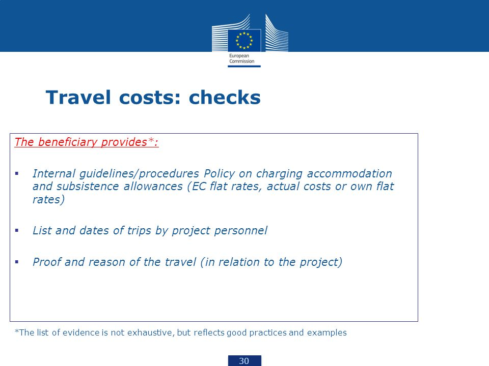 30 Travel costs: checks The beneficiary provides*:  Internal guidelines/procedures Policy on charging accommodation and subsistence allowances (EC flat rates, actual costs or own flat rates)  List and dates of trips by project personnel  Proof and reason of the travel (in relation to the project) *The list of evidence is not exhaustive, but reflects good practices and examples