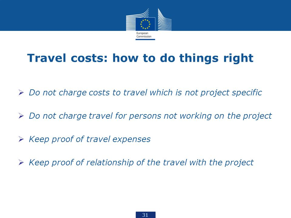 31 Travel costs: how to do things right  Do not charge costs to travel which is not project specific  Do not charge travel for persons not working on the project  Keep proof of travel expenses  Keep proof of relationship of the travel with the project