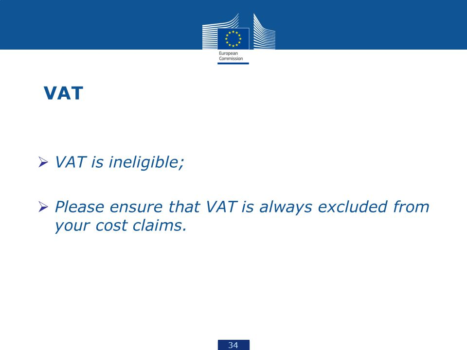 34 VAT  VAT is ineligible;  Please ensure that VAT is always excluded from your cost claims.