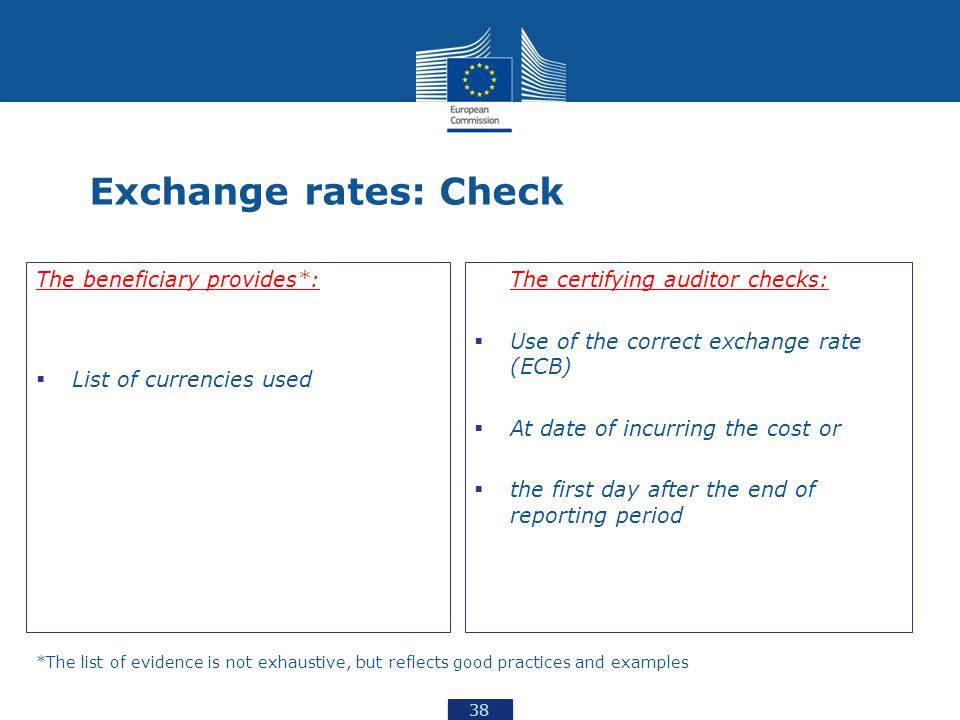 38 Exchange rates: Check The beneficiary provides*:  List of currencies used The certifying auditor checks:  Use of the correct exchange rate (ECB)  At date of incurring the cost or  the first day after the end of reporting period *The list of evidence is not exhaustive, but reflects good practices and examples